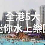 [17蚊入場] 全港5大迷你水上樂園