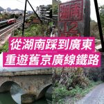 從湖南踩到廣東 重遊舊京廣線鐵路